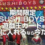 期間限定 SUSHIBOYSの遊戯王カードを手に入れるなら今だ!