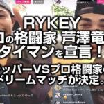 RYKEYプロの格闘家芦澤竜誠とタイマンを宣言!ラッパーVSプロ格闘家のドリームマッチが決定。abemaで放送なるか!?