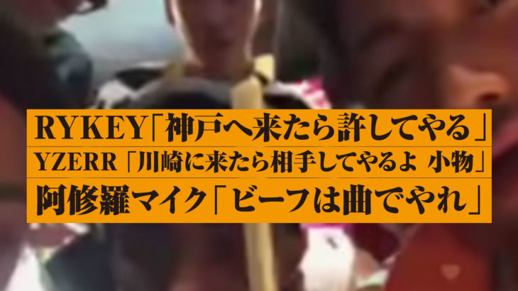 RYKEY「神戸へ来たら許してやる」YZERR 「川崎に来たら相手してやるよ 小物」阿修羅マイク「ビーフは曲でやれ」